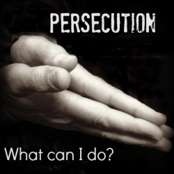 Persecution – What can I do???