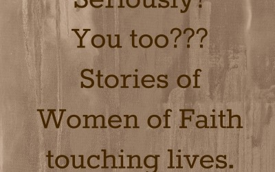 Seriously?  You too?  (Stories of Women of Faith Touching lives!)