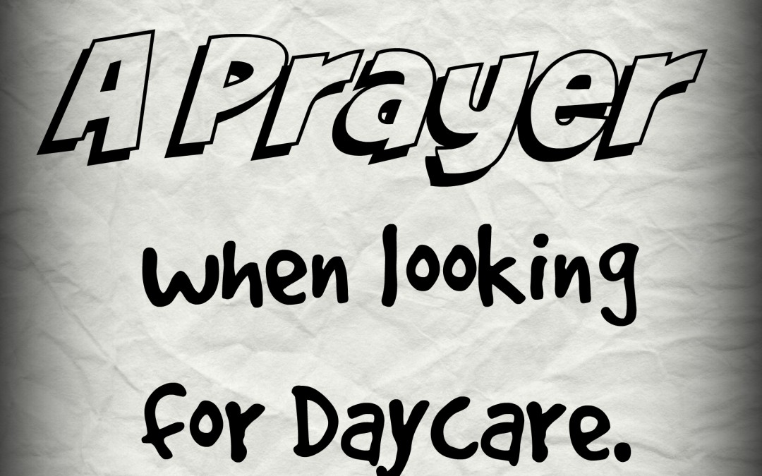 A prayer when looking for day care…